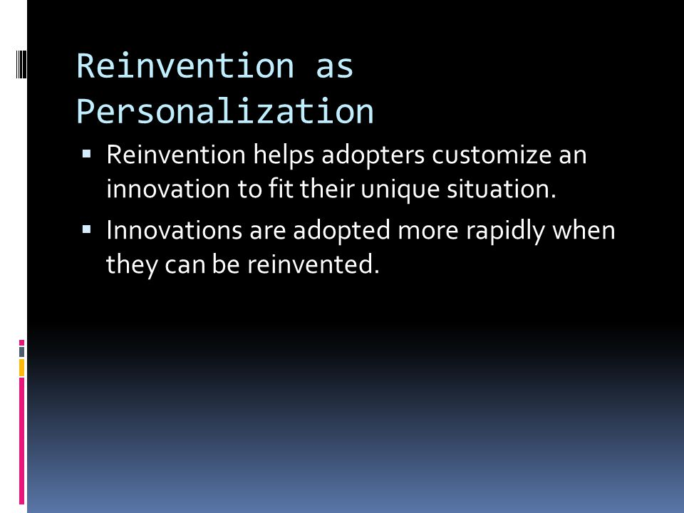 Reinvention as Personalization  Reinvention helps adopters customize an innovation to fit their unique situation.