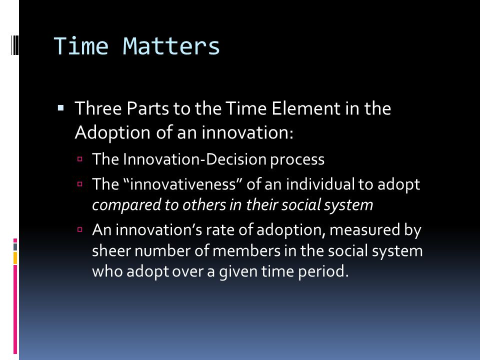 Time Matters  Three Parts to the Time Element in the Adoption of an innovation:  The Innovation-Decision process  The innovativeness of an individual to adopt compared to others in their social system  An innovation's rate of adoption, measured by sheer number of members in the social system who adopt over a given time period.