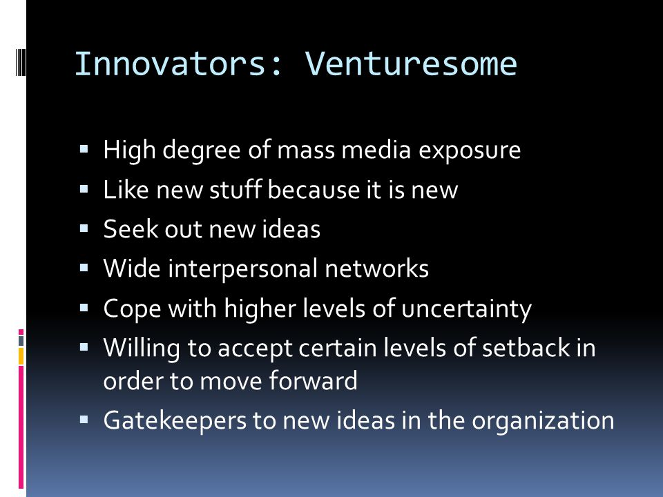 Innovators: Venturesome  High degree of mass media exposure  Like new stuff because it is new  Seek out new ideas  Wide interpersonal networks  Cope with higher levels of uncertainty  Willing to accept certain levels of setback in order to move forward  Gatekeepers to new ideas in the organization