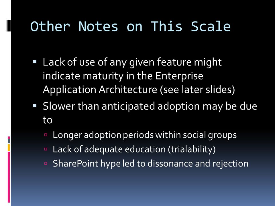 Other Notes on This Scale  Lack of use of any given feature might indicate maturity in the Enterprise Application Architecture (see later slides)  Slower than anticipated adoption may be due to  Longer adoption periods within social groups  Lack of adequate education (trialability)  SharePoint hype led to dissonance and rejection