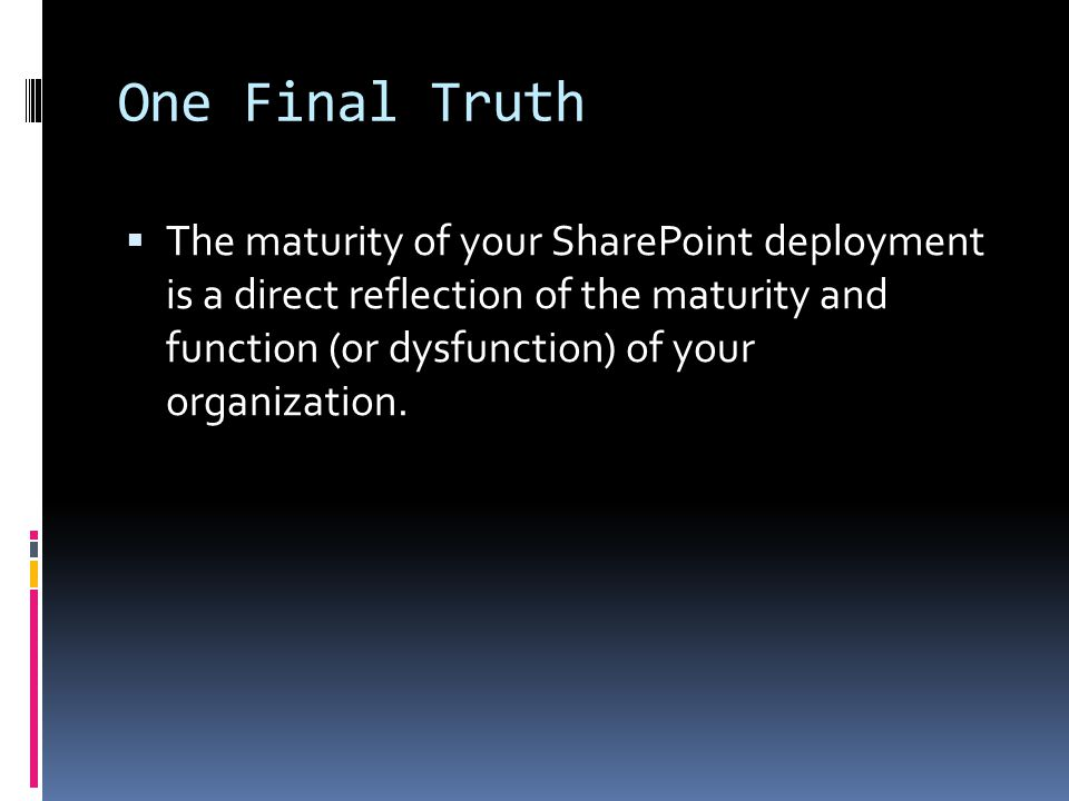 One Final Truth  The maturity of your SharePoint deployment is a direct reflection of the maturity and function (or dysfunction) of your organization.