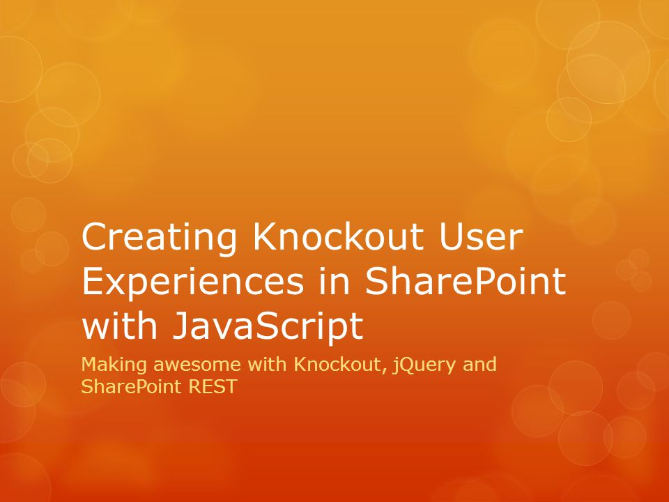 Creating Knockout User Experiences in SharePoint with JavaScript Making awesome with Knockout, jQuery and SharePoint REST