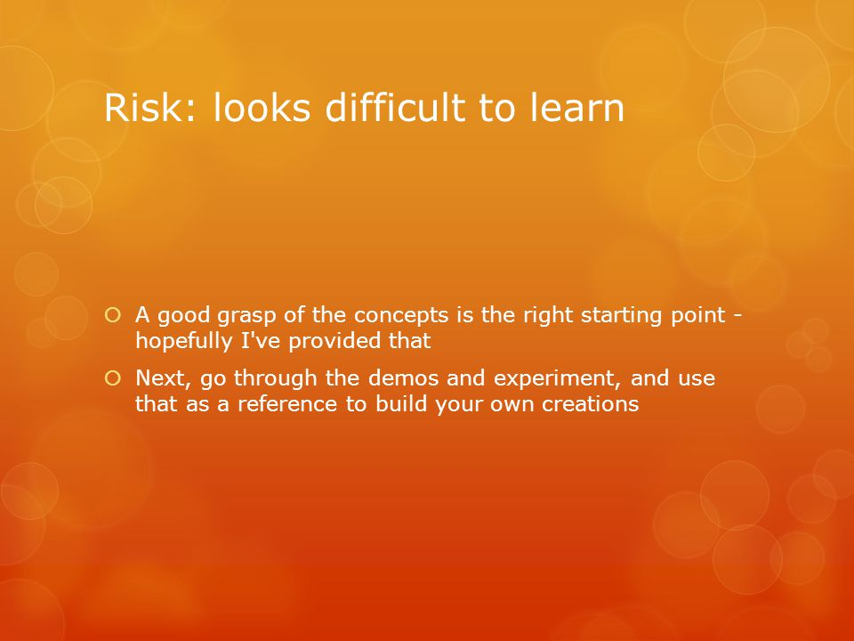 Risk: looks difficult to learn  A good grasp of the concepts is the right starting point - hopefully I ve provided that  Next, go through the demos and experiment, and use that as a reference to build your own creations