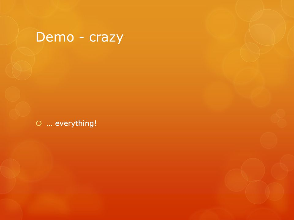 Demo - crazy  … everything!