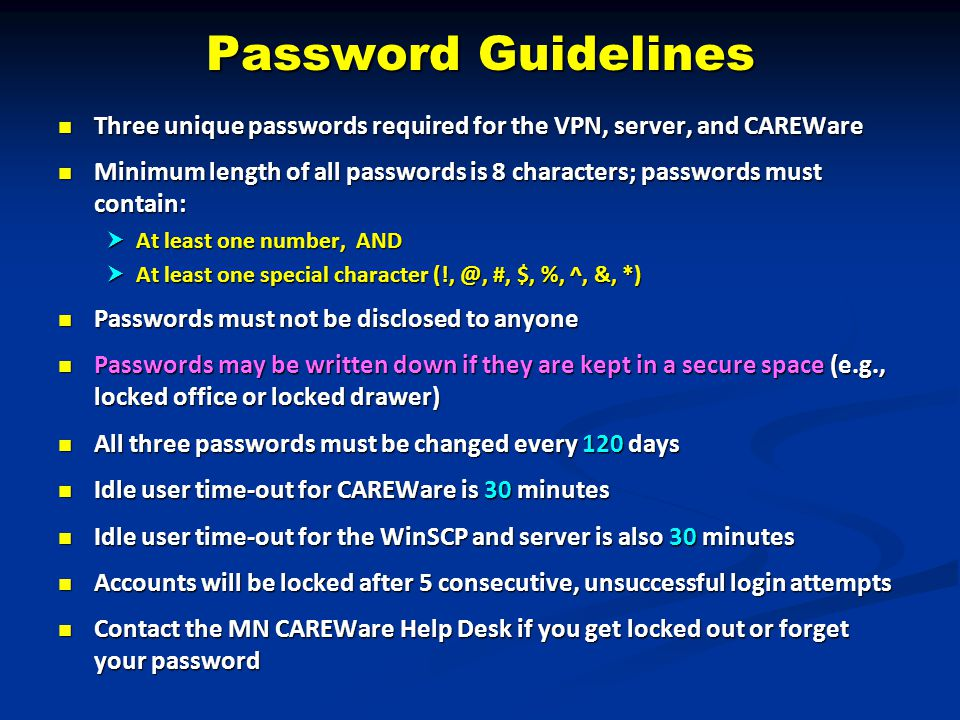 Password Guidelines Three unique passwords required for the VPN, server, and CAREWare Three unique passwords required for the VPN, server, and CAREWare Minimum length of all passwords is 8 characters; passwords must contain: Minimum length of all passwords is 8 characters; passwords must contain:  At least one number, AND  At least one special character (!, @, #, $, %, ^, &, *) Passwords must not be disclosed to anyone Passwords must not be disclosed to anyone Passwords may be written down if they are kept in a secure space (e.g., locked office or locked drawer) Passwords may be written down if they are kept in a secure space (e.g., locked office or locked drawer) All three passwords must be changed every 120 days All three passwords must be changed every 120 days Idle user time-out for CAREWare is 30 minutes Idle user time-out for CAREWare is 30 minutes Idle user time-out for the WinSCP and server is also 30 minutes Idle user time-out for the WinSCP and server is also 30 minutes Accounts will be locked after 5 consecutive, unsuccessful login attempts Accounts will be locked after 5 consecutive, unsuccessful login attempts Contact the MN CAREWare Help Desk if you get locked out or forget your password Contact the MN CAREWare Help Desk if you get locked out or forget your password