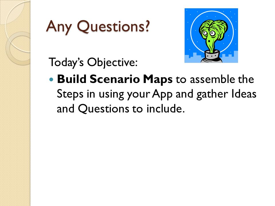 Any Questions? Today's Objective: Build Scenario Maps to assemble the Steps in using your App and gather Ideas and Questions to include.