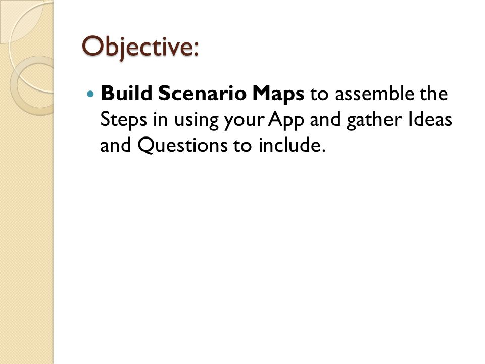 Objective: Build Scenario Maps to assemble the Steps in using your App and gather Ideas and Questions to include.