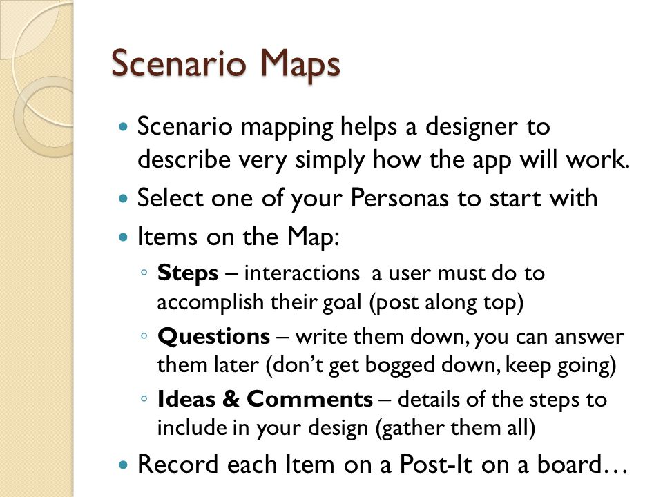 Scenario Maps Scenario mapping helps a designer to describe very simply how the app will work. Select one of your Personas to start with Items on the