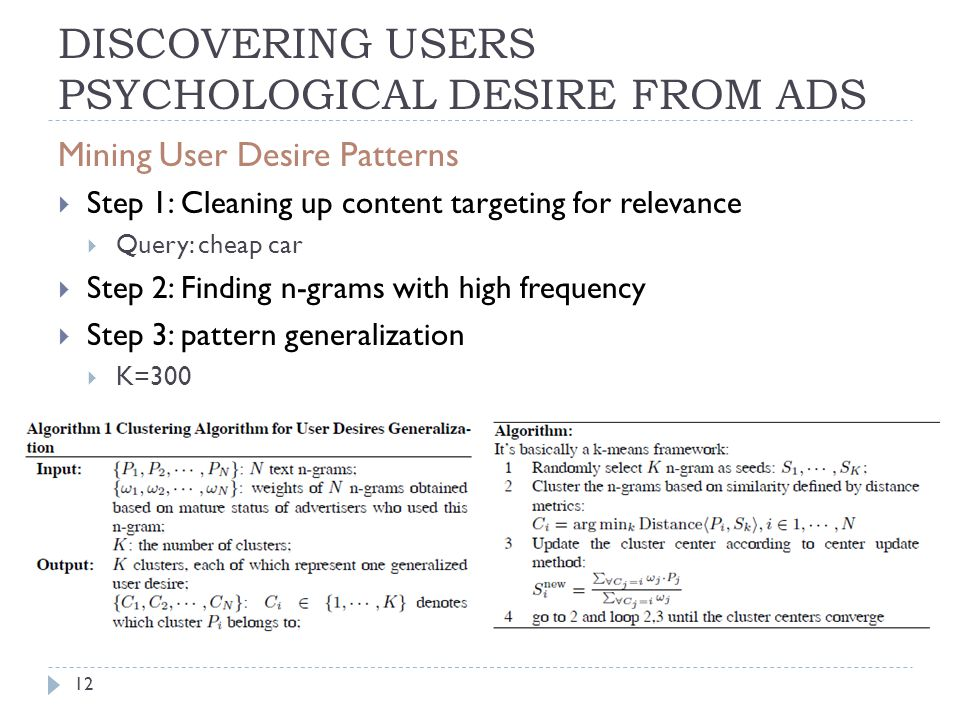 DISCOVERING USERS PSYCHOLOGICAL DESIRE FROM ADS Mining User Desire Patterns  Step 1: Cleaning up content targeting for relevance  Query: cheap car  Step 2: Finding n-grams with high frequency  Step 3: pattern generalization  K=300 12