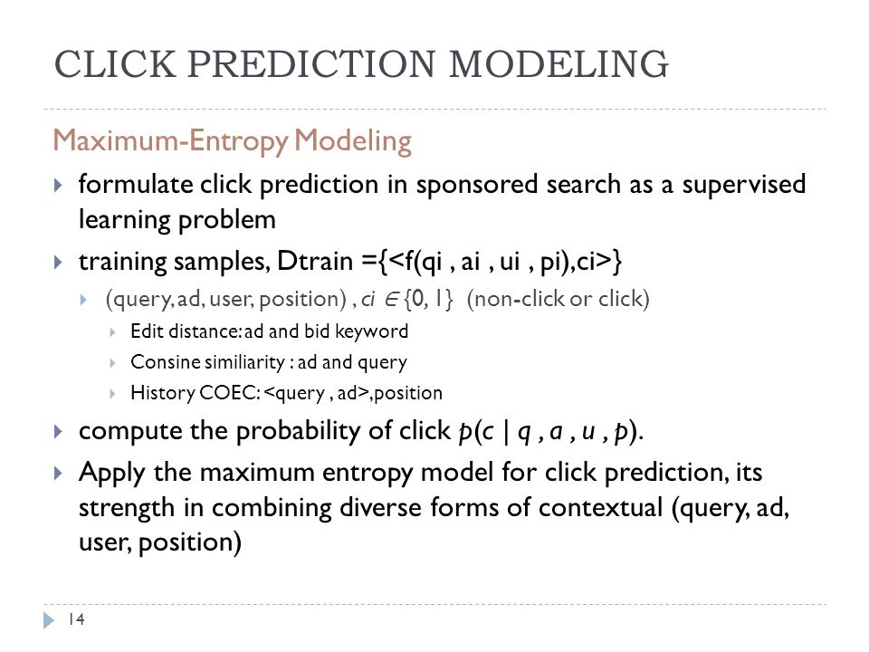 CLICK PREDICTION MODELING Maximum-Entropy Modeling  formulate click prediction in sponsored search as a supervised learning problem  training samples, Dtrain ={ }  (query, ad, user, position), ci ∈ {0, 1} (non-click or click)  Edit distance: ad and bid keyword  Consine similiarity : ad and query  History COEC:,position  compute the probability of click p(c | q, a, u, p).
