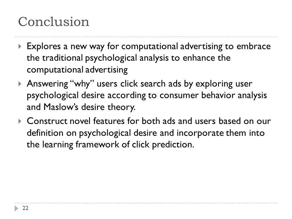 Conclusion  Explores a new way for computational advertising to embrace the traditional psychological analysis to enhance the computational advertising  Answering why users click search ads by exploring user psychological desire according to consumer behavior analysis and Maslow's desire theory.