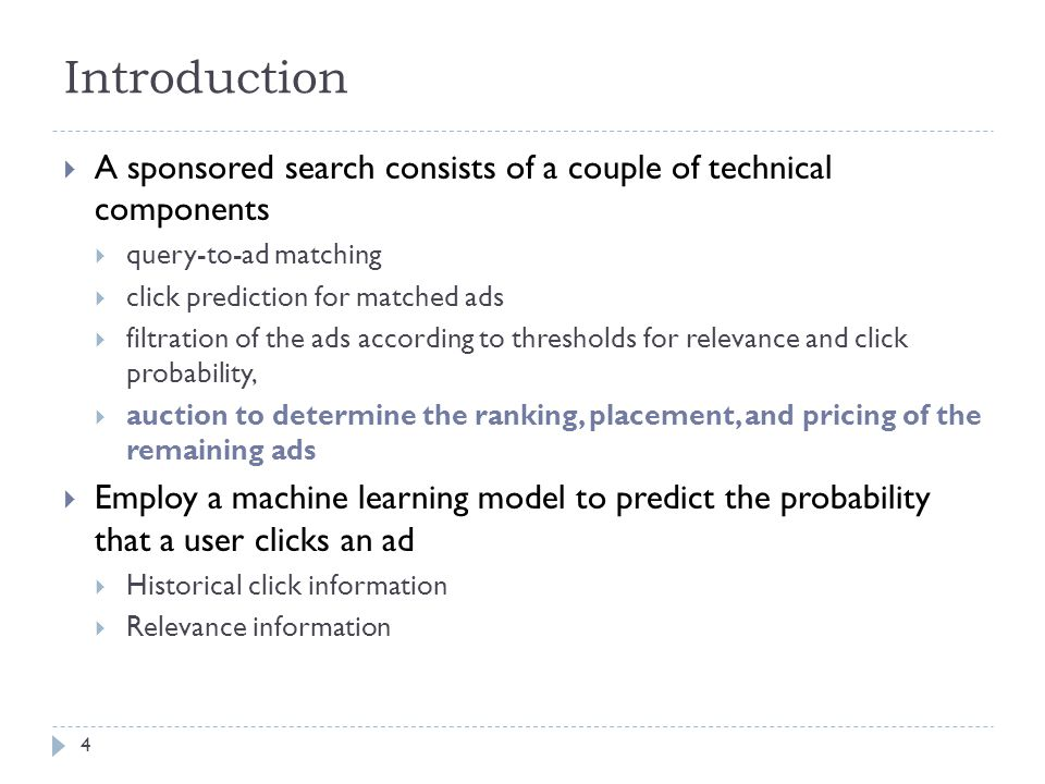 Introduction  A sponsored search consists of a couple of technical components  query-to-ad matching  click prediction for matched ads  filtration of the ads according to thresholds for relevance and click probability,  auction to determine the ranking, placement, and pricing of the remaining ads  Employ a machine learning model to predict the probability that a user clicks an ad  Historical click information  Relevance information 4