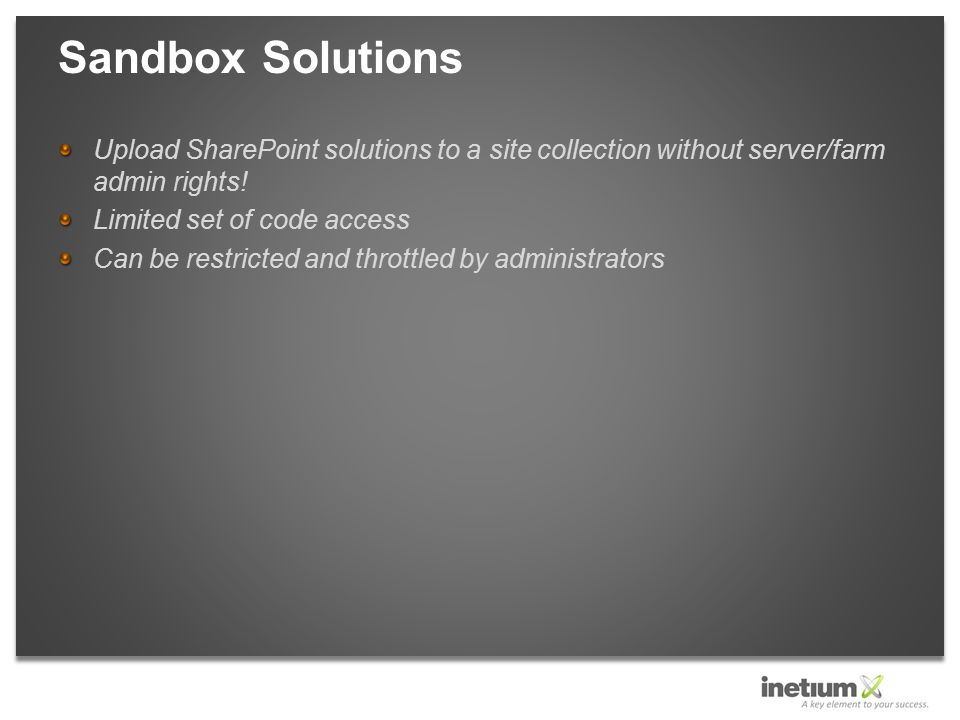 Upload SharePoint solutions to a site collection without server/farm admin rights! Limited set of code access Can be restricted and throttled by admin