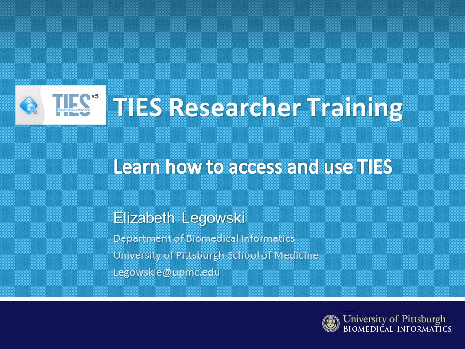 http://ties.upmc.com Introduction to TIES TIES stands for Text Information Extraction System Deployed UPMC-approved system for retrieving data and identifying and ordering tissue Currently contains 4 million de-identified surgical pathology reports from 2003-present across all UPMC hospitals –Updated monthly and automatically from clinical systems