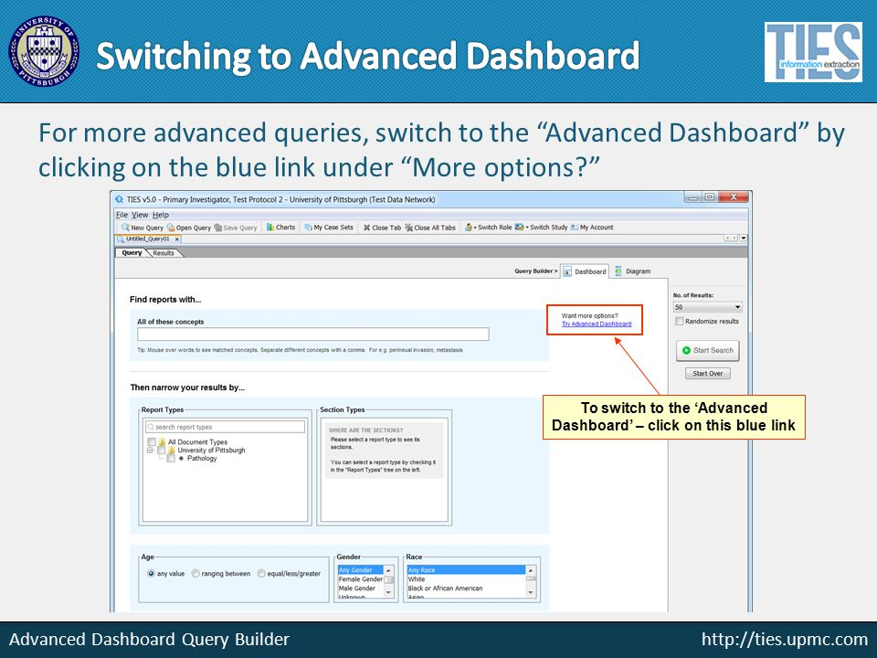 http://ties.upmc.com Advanced Dashboard Query Builder For more advanced queries, switch to the Advanced Dashboard by clicking on the blue link under More options To switch to the 'Advanced Dashboard' – click on this blue link
