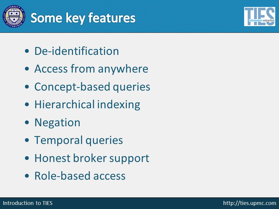 http://ties.upmc.com Introduction to TIES De-identification Access from anywhere Concept-based queries Hierarchical indexing Negation Temporal queries Honest broker support Role-based access