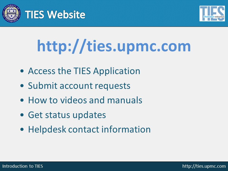 http://ties.upmc.com Introduction to TIES http://ties.upmc.com Access the TIES Application Submit account requests How to videos and manuals Get status updates Helpdesk contact information