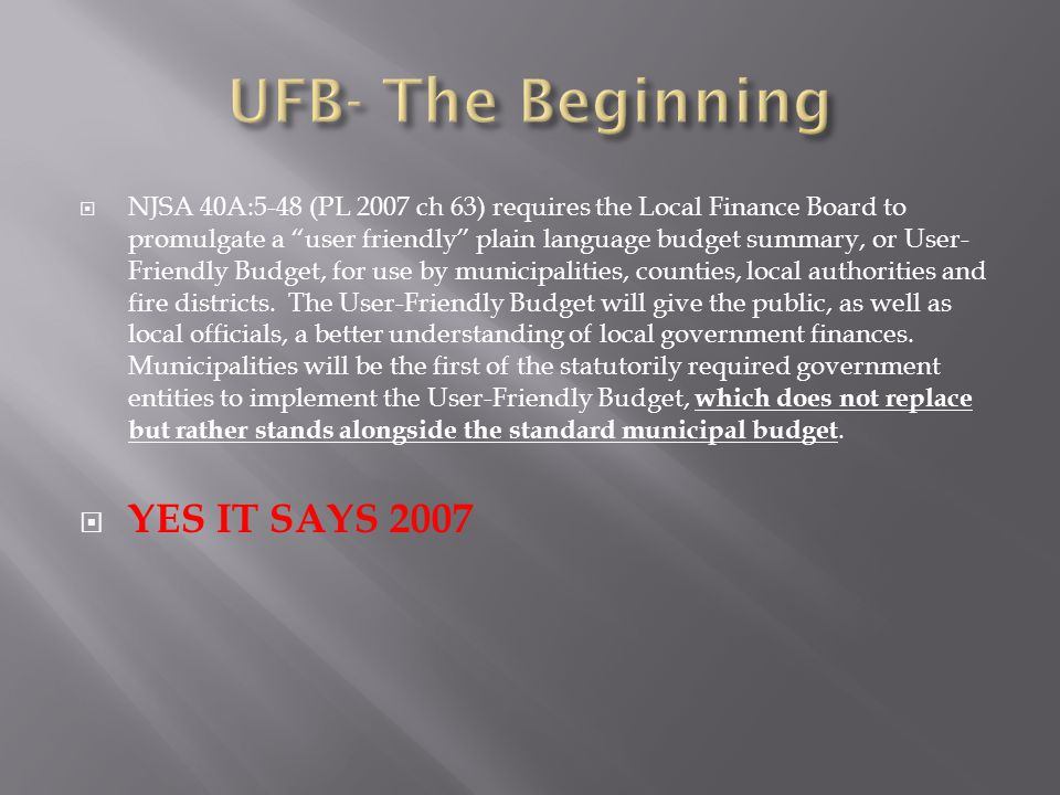  NJSA 40A:5-48 (PL 2007 ch 63) requires the Local Finance Board to promulgate a user friendly plain language budget summary, or User- Friendly Budget, for use by municipalities, counties, local authorities and fire districts.