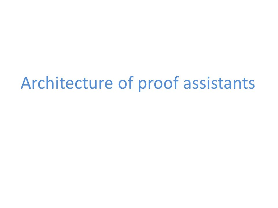 Architecture of proof assistants: main notions Derivation in a logic Proof object Checks proof objects Proof checker Function producing proof objects Tactic Combination of tactics; program producing a proof object Proof script
