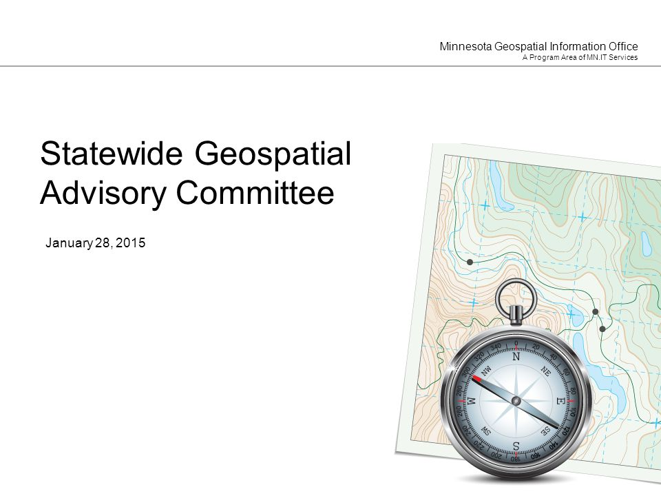 Minnesota Geospatial Information Office A Program Area of MN.IT Services January 28, 2015 Statewide Geospatial Advisory Committee