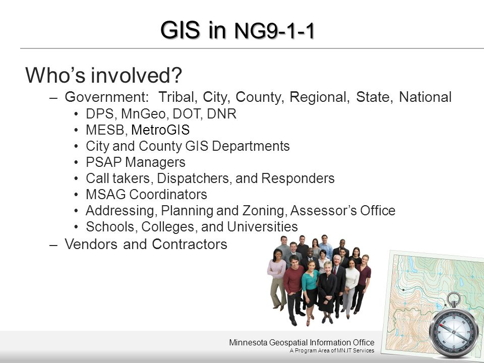 Minnesota Geospatial Information Office A Program Area of MN.IT Services GIS in NG9-1-1 Who's involved? –Government: Tribal, City, County, Regional, S