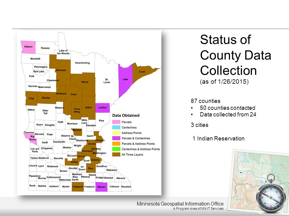 Minnesota Geospatial Information Office A Program Area of MN.IT Services 87 counties 50 counties contacted Data collected from 24 3 cities 1 Indian Re
