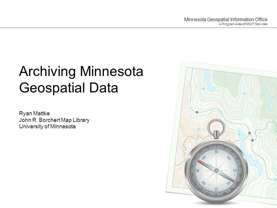 Minnesota Geospatial Information Office A Program Area of MN.IT Services Ryan Mattke John R. Borchert Map Library University of Minnesota Archiving Mi