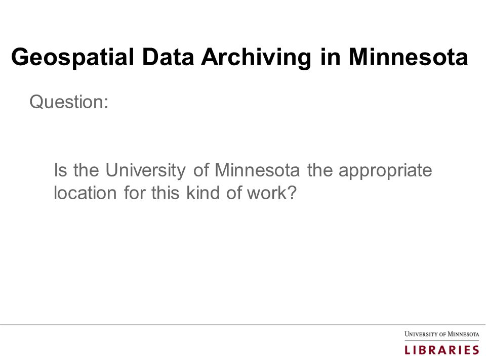 Geospatial Data Archiving in Minnesota Question: Is the University of Minnesota the appropriate location for this kind of work?