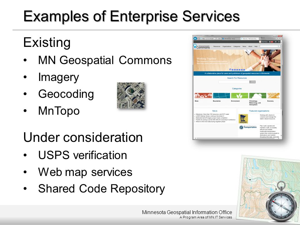 Minnesota Geospatial Information Office A Program Area of MN.IT Services Examples of Enterprise Services Existing MN Geospatial Commons Imagery Geocod