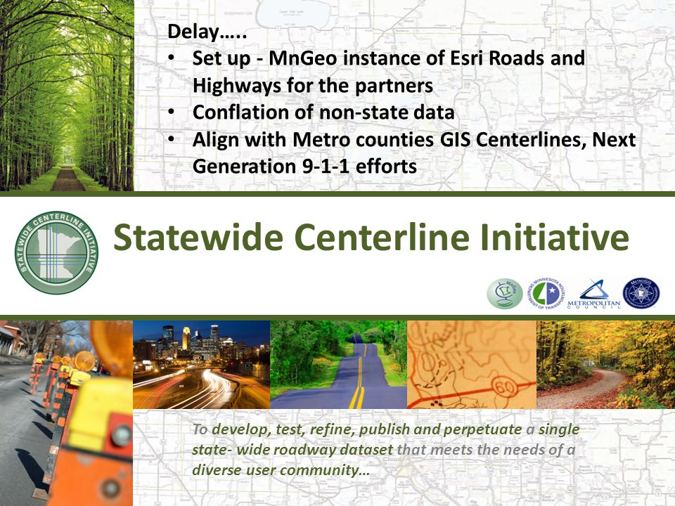 Statewide Centerline Initiative Delay….. Set up - MnGeo instance of Esri Roads and Highways for the partners Conflation of non-state data Align with M