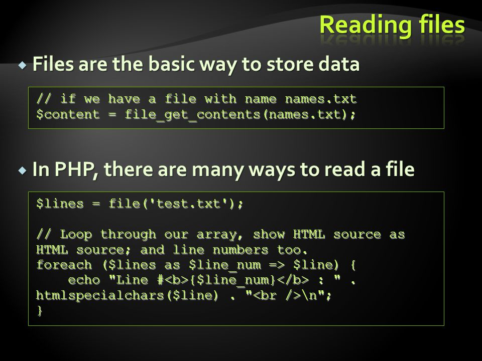  Files are the basic way to store data  In PHP, there are many ways to read a file // if we have a file with name names.txt $content = file_get_contents(names.txt); $lines = file( test.txt ); // Loop through our array, show HTML source as HTML source; and line numbers too.