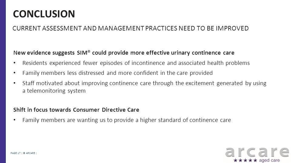 PAGE 17 | © ARCARE | CONCLUSION New evidence suggests SIM® could provide more effective urinary continence care Residents experienced fewer episodes of incontinence and associated health problems Family members less distressed and more confident in the care provided Staff motivated about improving continence care through the excitement generated by using a telemonitoring system Shift in focus towards Consumer Directive Care Family members are wanting us to provide a higher standard of continence care CURRENT ASSESSMENT AND MANAGEMENT PRACTICES NEED TO BE IMPROVED