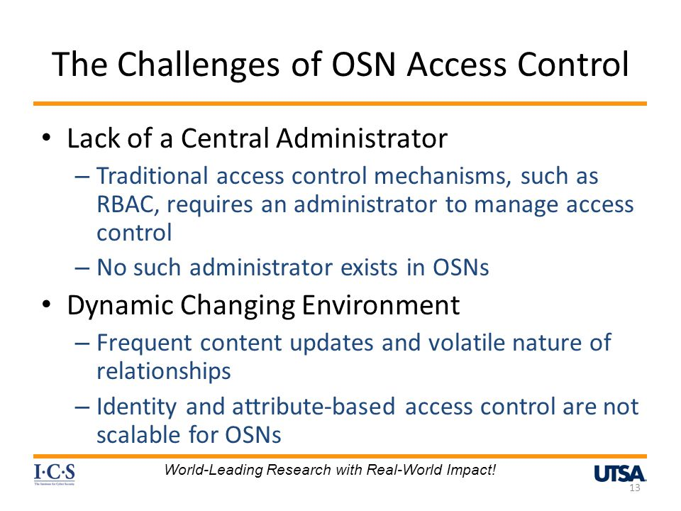 The Challenges of OSN Access Control Lack of a Central Administrator – Traditional access control mechanisms, such as RBAC, requires an administrator to manage access control – No such administrator exists in OSNs Dynamic Changing Environment – Frequent content updates and volatile nature of relationships – Identity and attribute-based access control are not scalable for OSNs 13 World-Leading Research with Real-World Impact!