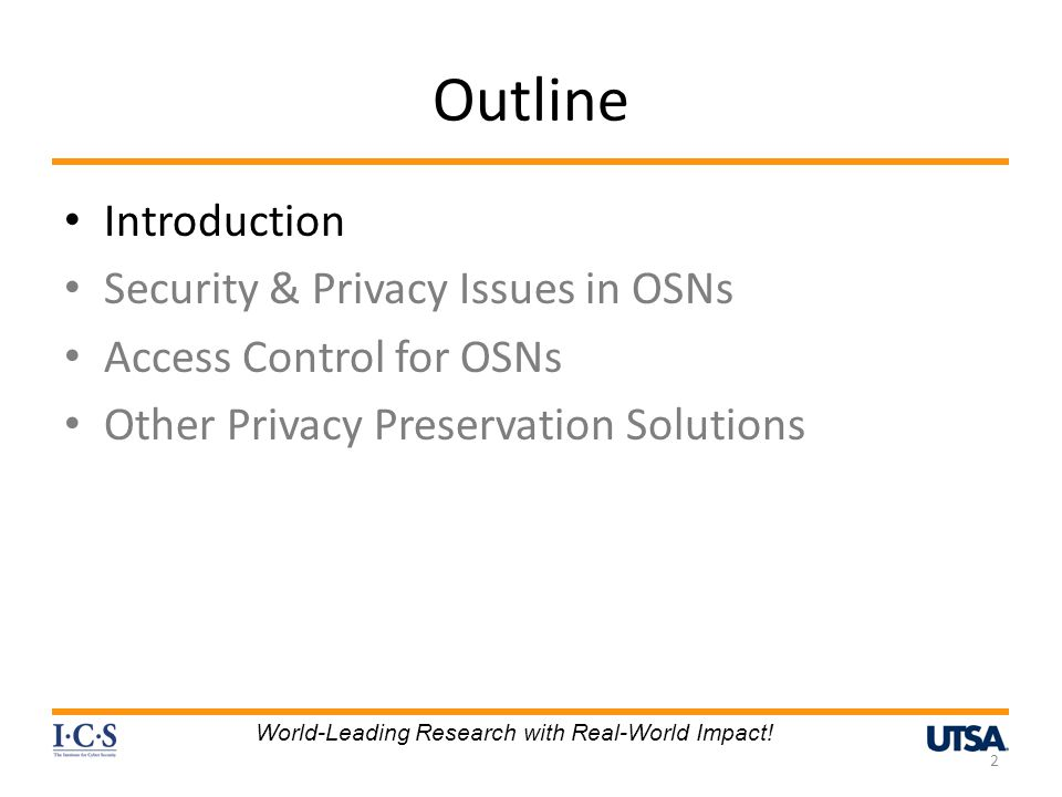 Outline Introduction Security & Privacy Issues in OSNs Access Control for OSNs Other Privacy Preservation Solutions 2 World-Leading Research with Real-World Impact!