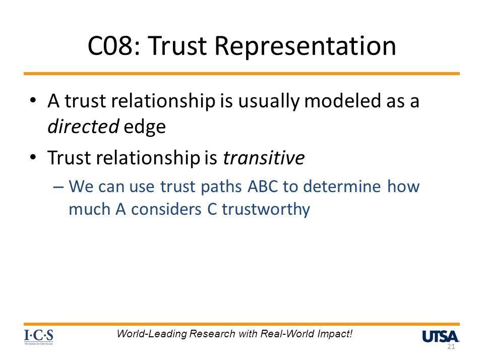 C08: Trust Representation A trust relationship is usually modeled as a directed edge Trust relationship is transitive – We can use trust paths ABC to determine how much A considers C trustworthy 21 World-Leading Research with Real-World Impact!