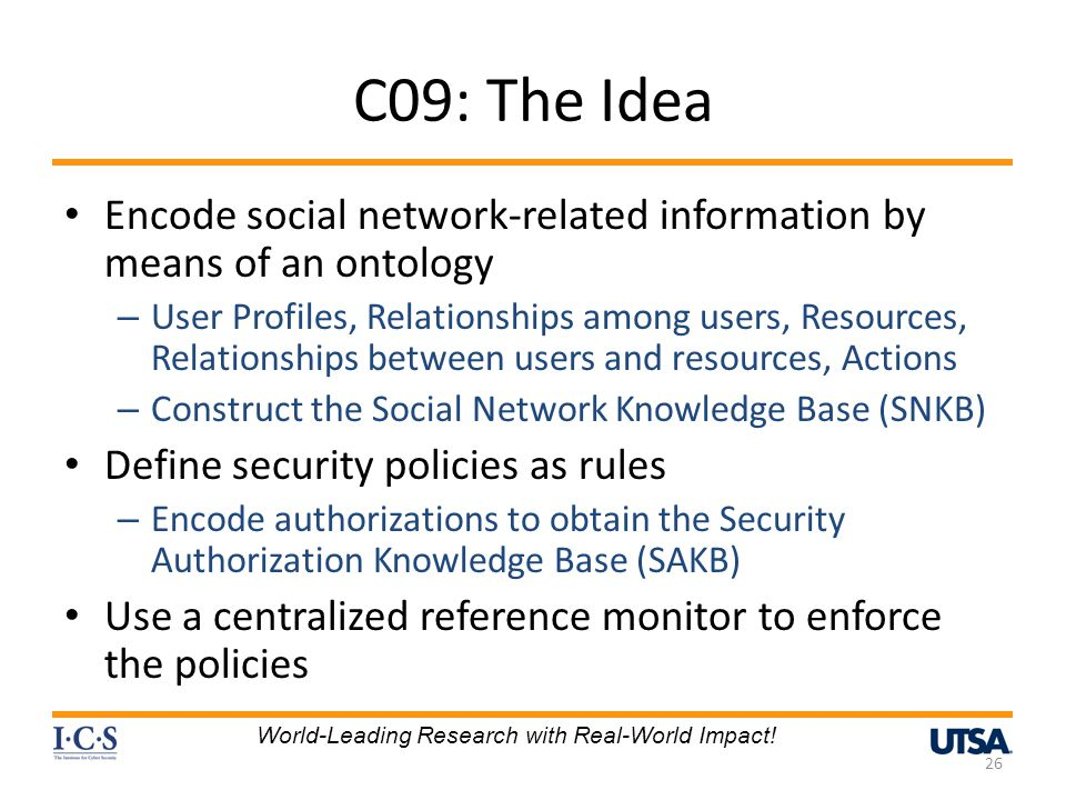 C09: The Idea Encode social network-related information by means of an ontology – User Profiles, Relationships among users, Resources, Relationships between users and resources, Actions – Construct the Social Network Knowledge Base (SNKB) Define security policies as rules – Encode authorizations to obtain the Security Authorization Knowledge Base (SAKB) Use a centralized reference monitor to enforce the policies 26 World-Leading Research with Real-World Impact!