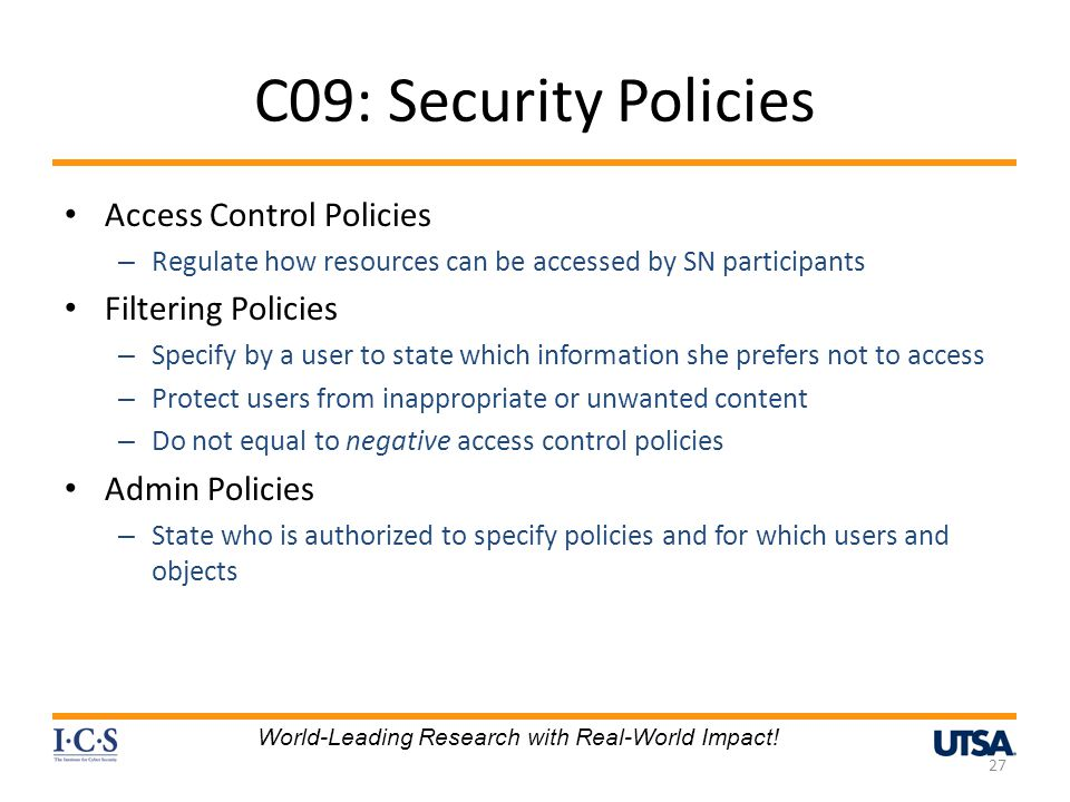 C09: Security Policies Access Control Policies – Regulate how resources can be accessed by SN participants Filtering Policies – Specify by a user to state which information she prefers not to access – Protect users from inappropriate or unwanted content – Do not equal to negative access control policies Admin Policies – State who is authorized to specify policies and for which users and objects 27 World-Leading Research with Real-World Impact!