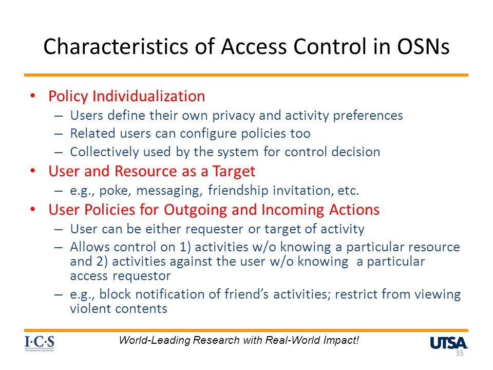 Characteristics of Access Control in OSNs Policy Individualization – Users define their own privacy and activity preferences – Related users can configure policies too – Collectively used by the system for control decision User and Resource as a Target – e.g., poke, messaging, friendship invitation, etc.