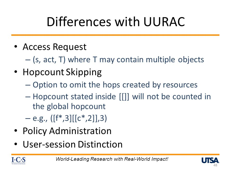 Differences with UURAC Access Request – (s, act, T) where T may contain multiple objects Hopcount Skipping – Option to omit the hops created by resources – Hopcount stated inside [[]] will not be counted in the global hopcount – e.g., ([f*,3][[c*,2]],3) Policy Administration User-session Distinction 48 World-Leading Research with Real-World Impact!