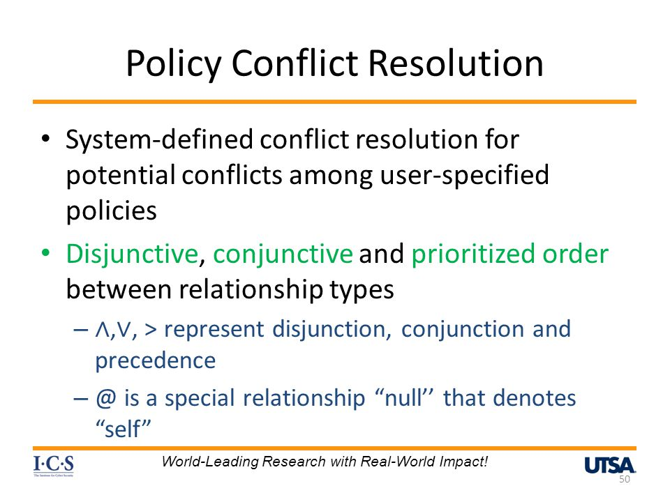 Policy Conflict Resolution System-defined conflict resolution for potential conflicts among user-specified policies Disjunctive, conjunctive and prioritized order between relationship types – ∧, ∨, > represent disjunction, conjunction and precedence – @ is a special relationship null'' that denotes self 50 World-Leading Research with Real-World Impact!