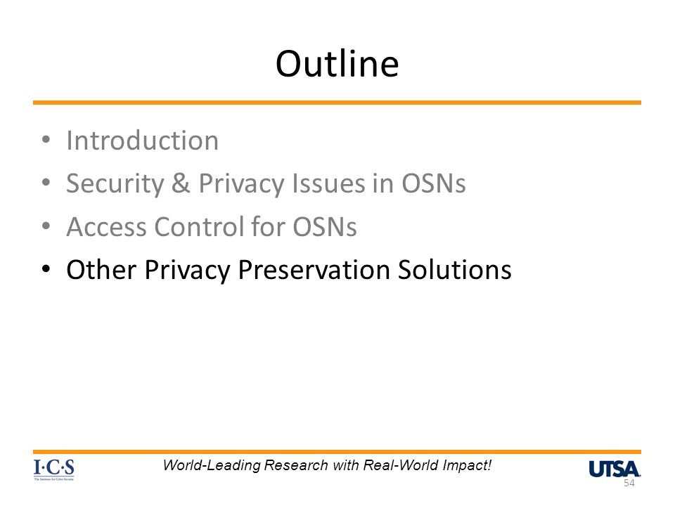 Outline Introduction Security & Privacy Issues in OSNs Access Control for OSNs Other Privacy Preservation Solutions 54 World-Leading Research with Real-World Impact!