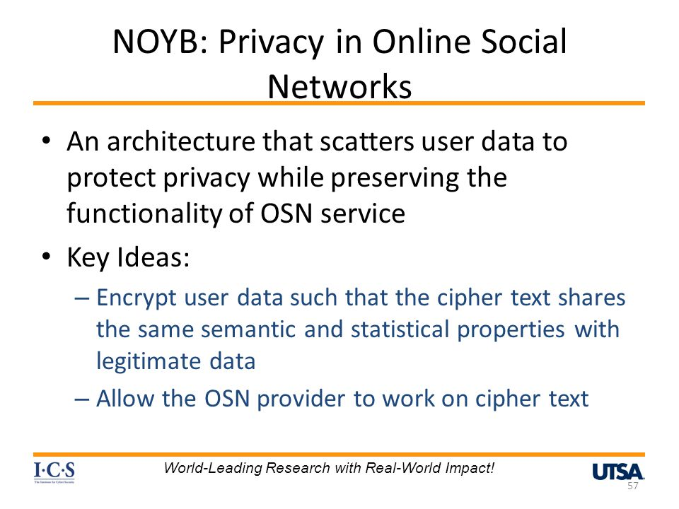 NOYB: Privacy in Online Social Networks An architecture that scatters user data to protect privacy while preserving the functionality of OSN service Key Ideas: – Encrypt user data such that the cipher text shares the same semantic and statistical properties with legitimate data – Allow the OSN provider to work on cipher text 57 World-Leading Research with Real-World Impact!