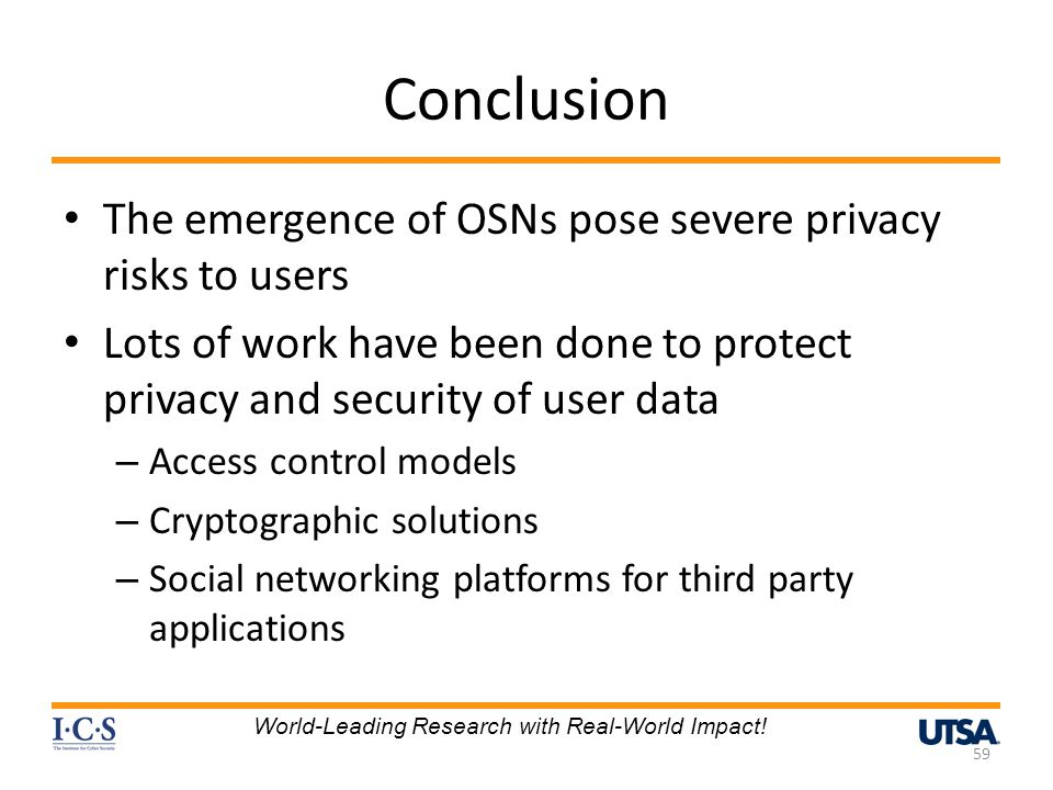 Conclusion The emergence of OSNs pose severe privacy risks to users Lots of work have been done to protect privacy and security of user data – Access control models – Cryptographic solutions – Social networking platforms for third party applications 59 World-Leading Research with Real-World Impact!
