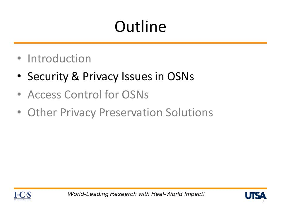 Outline Introduction Security & Privacy Issues in OSNs Access Control for OSNs Other Privacy Preservation Solutions 7 World-Leading Research with Real-World Impact!