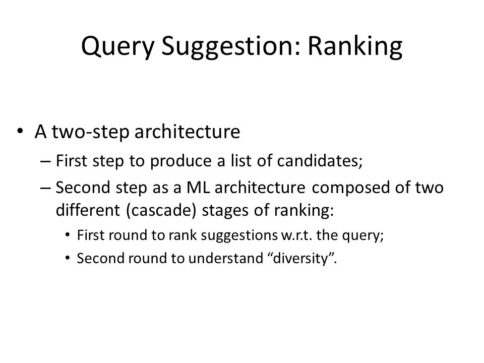 Query Suggestion: Ranking A two-step architecture – First step to produce a list of candidates; – Second step as a ML architecture composed of two different (cascade) stages of ranking: First round to rank suggestions w.r.t.