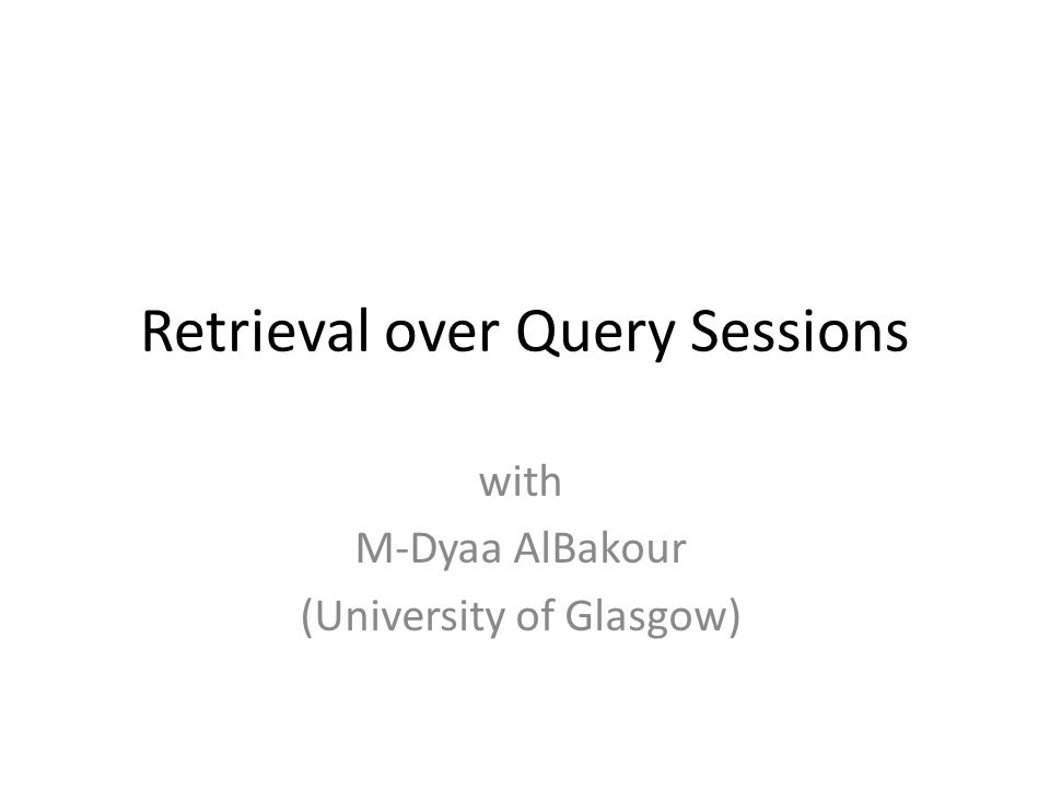 Retrieval over Query Sessions with M-Dyaa AlBakour (University of Glasgow)