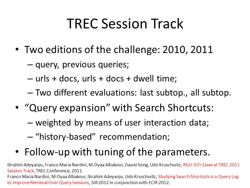 TREC Session Track Two editions of the challenge: 2010, 2011 – query, previous queries; – urls + docs, urls + docs + dwell time; – Two different evaluations: last subtop., all subtop.