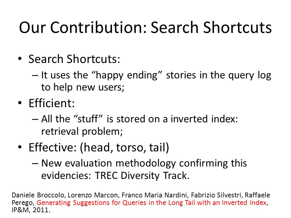 Search Shortcuts: – It uses the happy ending stories in the query log to help new users; Efficient: – All the stuff is stored on a inverted index: retrieval problem; Effective: (head, torso, tail) – New evaluation methodology confirming this evidencies: TREC Diversity Track.