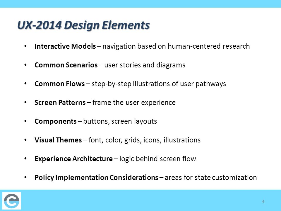 4 UX-2014 Design Elements Interactive Models – navigation based on human-centered research Common Scenarios – user stories and diagrams Common Flows – step-by-step illustrations of user pathways Screen Patterns – frame the user experience Components – buttons, screen layouts Visual Themes – font, color, grids, icons, illustrations Experience Architecture – logic behind screen flow Policy Implementation Considerations – areas for state customization